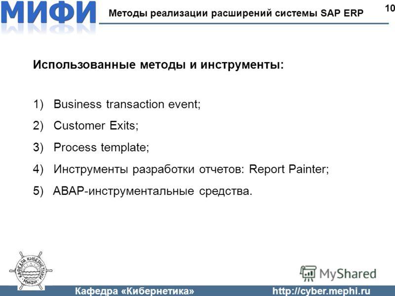 Кафедра «Кибернетика»http://cyber.mephi.ru Методы реализации расширений системы SAP ERP 10 Использованные методы и инструменты: 1) Business transaction event; 2) Customer Exits; 3) Process template; 4) Инструменты разработки отчетов: Report Painter;