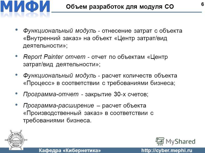 Кафедра «Кибернетика»http://cyber.mephi.ru Объем разработок для модуля CO 6 Функциональный модуль - отнесение затрат с объекта «Внутренний заказ» на объект «Центр затрат/вид деятельности»; Report Painter отчет - отчет по объектам «Центр затрат/вид де