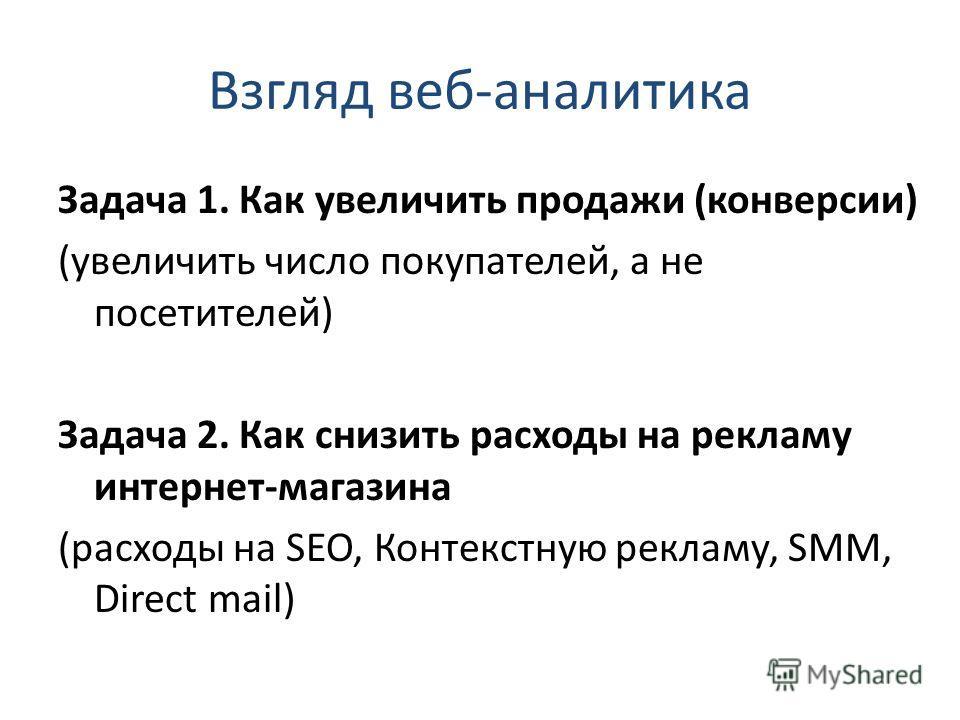 Взгляд веб-аналитика Задача 1. Как увеличить продажи (конверсии) (увеличить число покупателей, а не посетителей) Задача 2. Как снизить расходы на рекламу интернет-магазина (расходы на SEO, Контекстную рекламу, SMM, Direct mail)