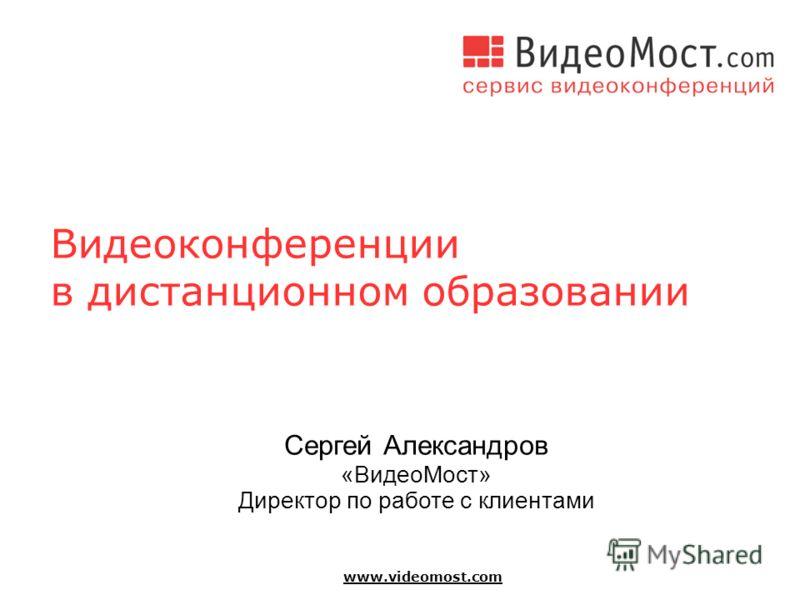 www.videomost.com Видеоконференции в дистанционном образовании Сергей Александров «ВидеоМост» Директор по работе с клиентами