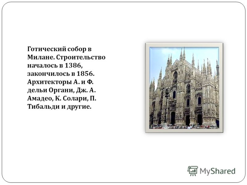 Готический собор в Милане. Строительство началось в 1386, закончилось в 1856. Архитекторы А. и Ф. дельи Органи, Дж. А. Амадео, К. Солари, П. Тибальди и другие.