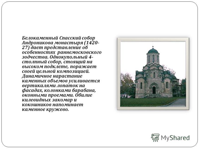 Белокаменный Спасский собор Андроникова монастыря (1420- 27) дает представление об особенностях раннемосковского зодчества. Однокупольный 4- столпный собор, стоящий на высоком подклете, поражает своей цельной композицией. Динамичное нарастание каменн