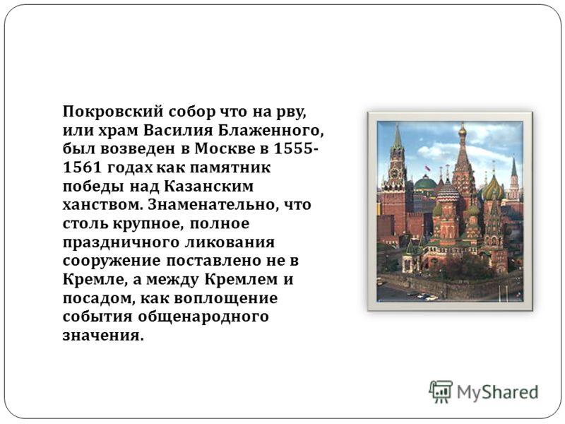 Покровский собор что на рву, или храм Василия Блаженного, был возведен в Москве в 1555- 1561 годах как памятник победы над Казанским ханством. Знаменательно, что столь крупное, полное праздничного ликования сооружение поставлено не в Кремле, а между