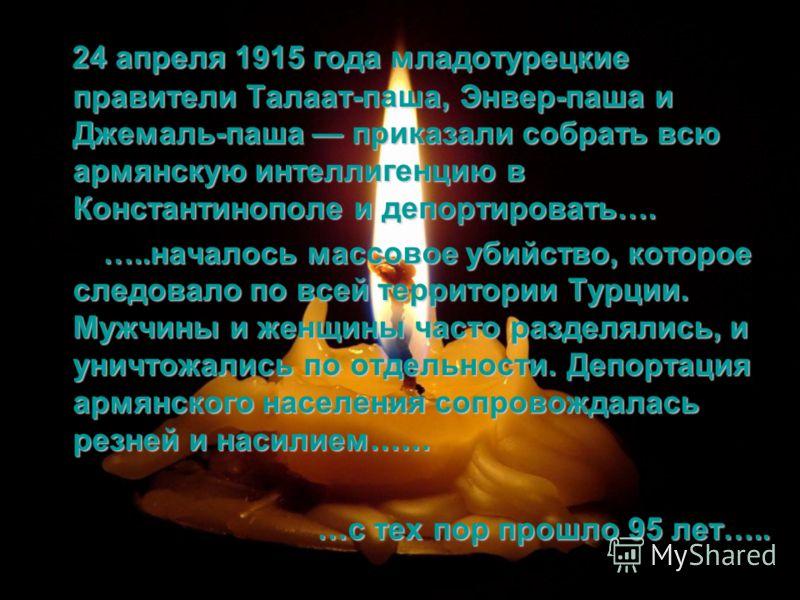 24 апреля 1915 года младотурецкие правители Талаат-паша, Энвер-паша и Джемаль-паша приказали собрать всю армянскую интеллигенцию в Константинополе и депортировать…. …..началось массовое убийство, которое следовало по всей территории Турции. Мужчины и