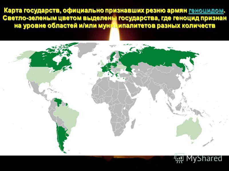 Карта государств, официально признавших резню армян г г г г г ееее нннн оооо цццц ииии дддд оооо мммм. Светло-зеленым цветом выделены государства, где геноцид признан на уровне областей и/или муниципалитетов разных количеств