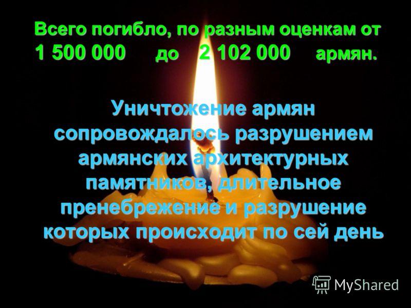 В сего погибло, по разным оценкам от 1 500 000 до 2 102 000 армян. Уничтожение армян сопровождалось разрушением армянских архитектурных памятников, длительное пренебрежение и разрушение которых происходит по сей день