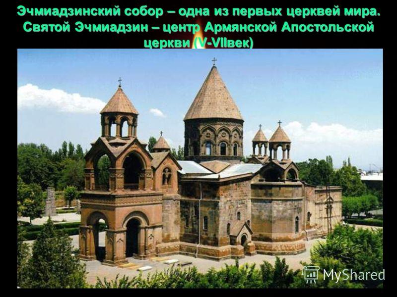 Эчмиадзинский собор – одна из первых церквей мира. Святой Эчмиадзин – центр Армянской Апостольской церкви (V-VIIвек)