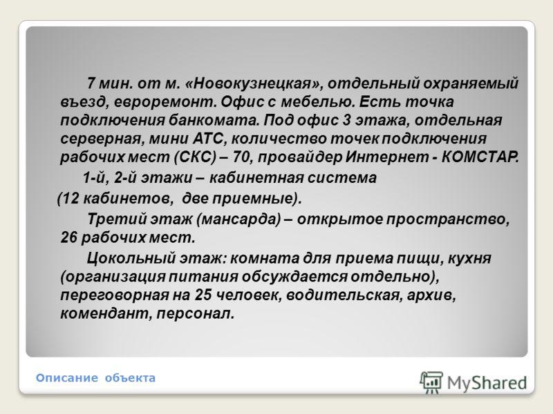 Описание объекта 7 мин. от м. «Новокузнецкая», отдельный охраняемый въезд, евроремонт. Офис с мебелью. Есть точка подключения банкомата. Под офис 3 этажа, отдельная серверная, мини АТС, количество точек подключения рабочих мест (СКС) – 70, провайдер