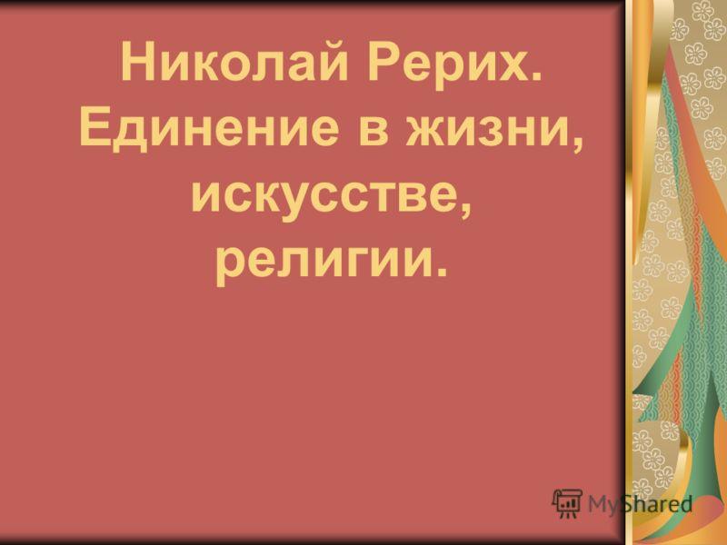 Николай Рерих. Единение в жизни, искусстве, религии.