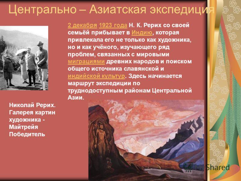 Центрально – Азиатская экспедиция 2 декабря2 декабря 1923 года Н. К. Рерих со своей семьёй прибывает в Индию, которая привлекала его не только как художника, но и как учёного, изучающего ряд проблем, связанных с мировыми миграциями древних народов и