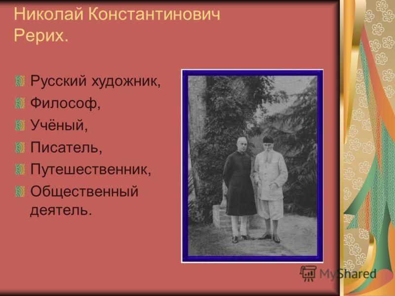 Николай Константинович Рерих. Русский художник, Философ, Учёный, Писатель, Путешественник, Общественный деятель.