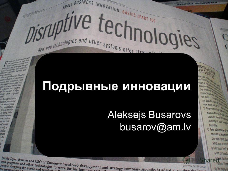 Подрывные инновации Aleksejs Busarovs busarov@am.lv