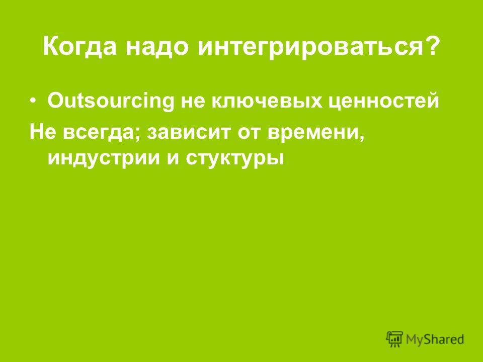 Когда надо интегрироваться? Outsourcing не ключевых ценностей Не всегда; зависит от времени, индустрии и стуктуры