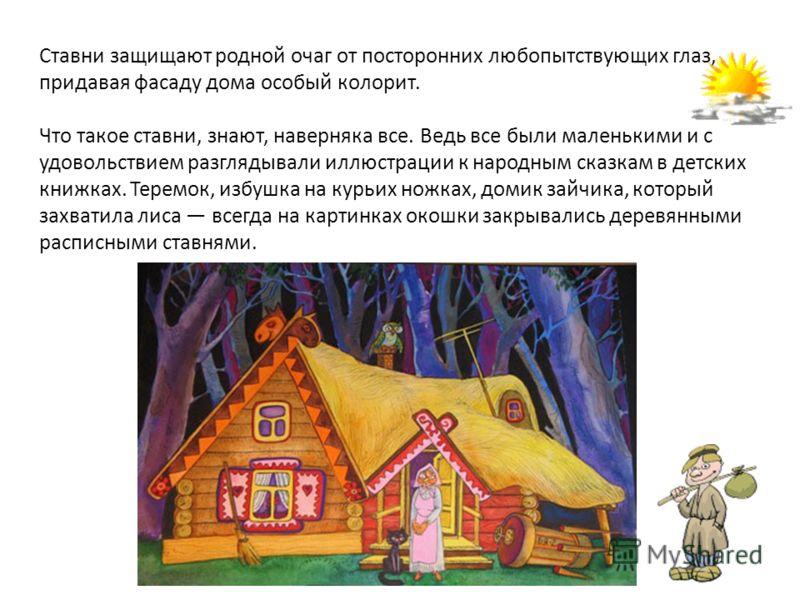 Ставни защищают родной очаг от посторонних любопытствующих глаз, придавая фасаду дома особый колорит. Что такое ставни, знают, наверняка все. Ведь все были маленькими и с удовольствием разглядывали иллюстрации к народным сказкам в детских книжках. Те