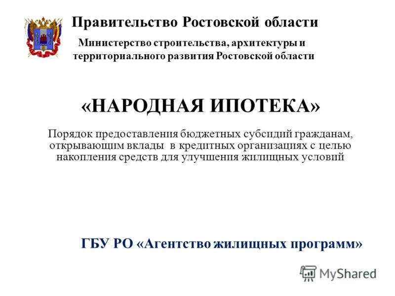 Правительство Ростовской области ГБУ РО «Агентство жилищных программ» «НАРОДНАЯ ИПОТЕКА» Порядок предоставления бюджетных субсидий гражданам, открывающим вклады в кредитных организациях с целью накопления средств для улучшения жилищных условий Минист
