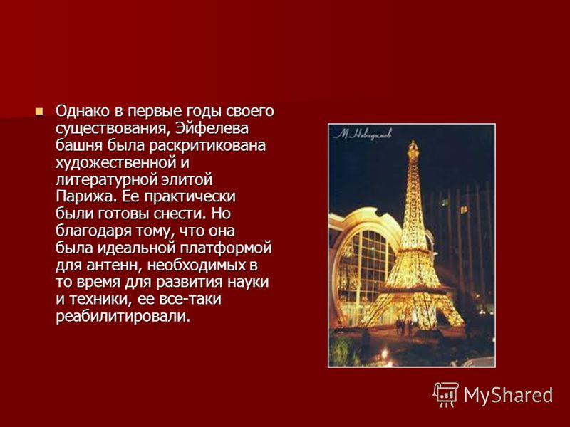Однако в первые годы своего существования, Эйфелева башня была раскритикована художественной и литературной элитой Парижа. Ее практически были готовы снести. Но благодаря тому, что она была идеальной платформой для антенн, необходимых в то время для