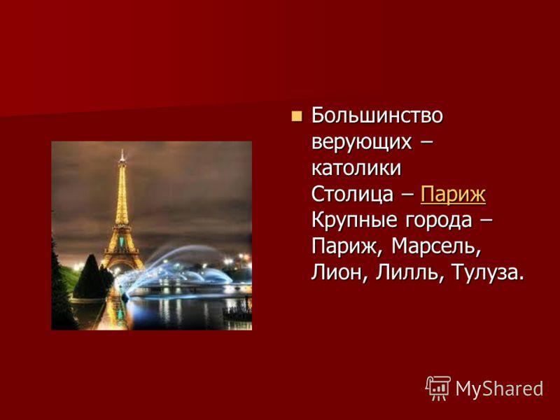 Большинство верующих – католики Столица – Париж Крупные города – Париж, Марсель, Лион, Лилль, Тулуза. Большинство верующих – католики Столица – Париж Крупные города – Париж, Марсель, Лион, Лилль, Тулуза.Париж