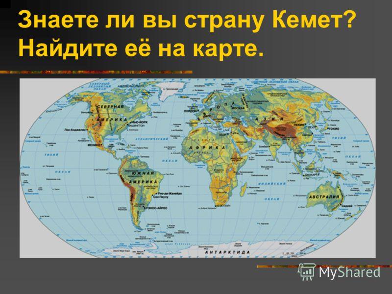 Знаете ли вы страну Кемет? Найдите её на карте.