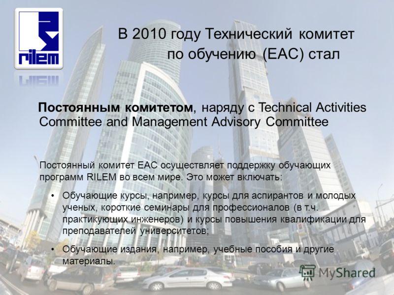 В 2010 году Технический комитет по обучению (EAC) стал Постоянным комитетом, наряду с Technical Activities Committee and Management Advisory Committee Постоянный комитет EAC осуществляет поддержку обучающих программ RILEM во всем мире. Это может вклю