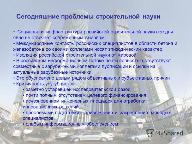 Социальная инфраструктура российской строительной науки сегодня явно не отвечает современным вызовам. Международные контакты российских специалистов в области бетона и железобетона со своими коллегами носят эпизодический характер. Изоляция российской