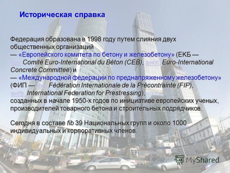 Федерация образована в 1998 году путем слияния двух общественных организаций «Европейского комитета по бетону и железобетону» (EKБ фр. Comité Euro-International du Béton (CEB), англ. Euro-International Concrete Committee) и «Европейского комитета по
