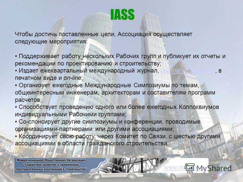 IASS Чтобы достичь поставленные цели, Ассоциация осуществляет следующие мероприятия: Поддерживает работу нескольких Рабочих групп и публикует их отчеты и рекомендации по проектированию и строительству; Издает ежеквартальный международный журнал, Jour