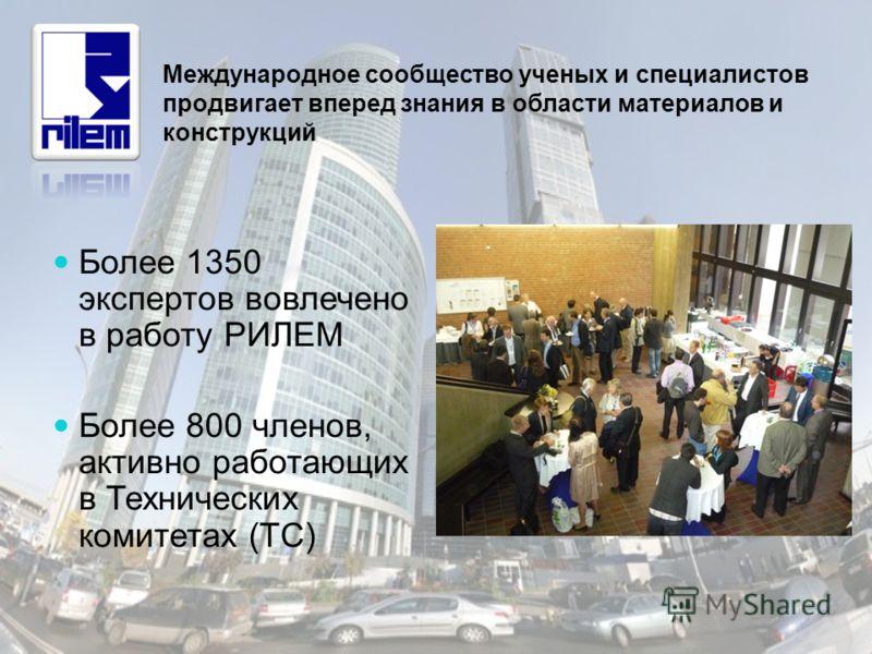 Более 1350 экспертов вовлечено в работу РИЛЕМ Более 800 членов, активно работающих в Технических комитетах (TC) Международное сообщество ученых и специалистов продвигает вперед знания в области материалов и конструкций