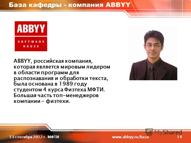 1413 сентября 2012 г. МФТИ www.abbyy.ru/baza База кафедры - компания ABBYY ABBYY, российская компания, которая является мировым лидером в области программ для распознавания и обработки текста, была основана в 1989 году студентом 4 курса Физтеха МФТИ.