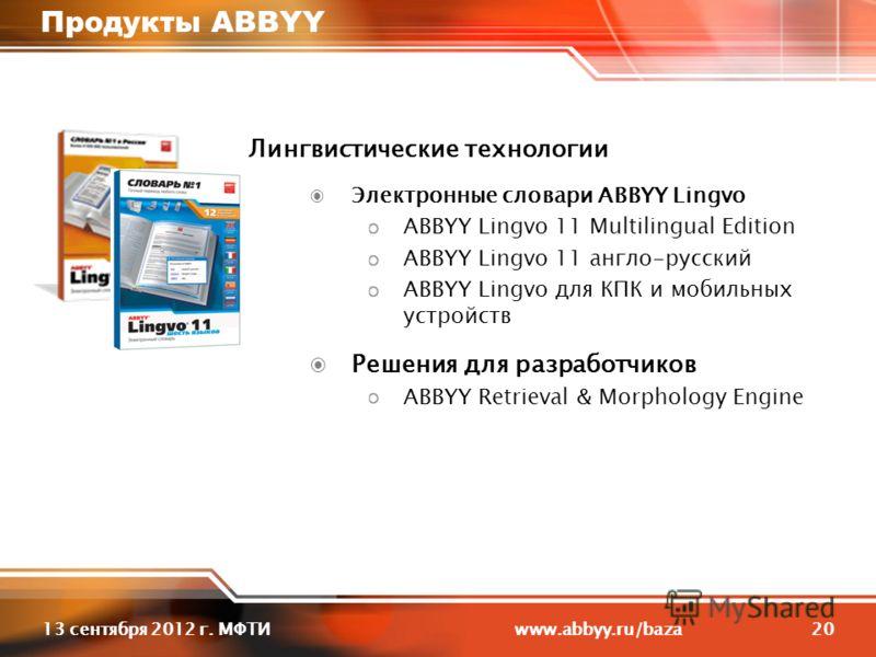 2013 сентября 2012 г. МФТИ www.abbyy.ru/baza Продукты ABBYY Лингвистические технологии Электронные словари ABBYY Lingvo ABBYY Lingvo 11 Multilingual Edition ABBYY Lingvo 11 англо-русский ABBYY Lingvo для КПК и мобильных устройств Решения для разработ
