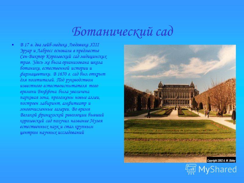 Ботанический сад В 17 в. два лейб-медика Людовика XIII Эруар и Лабросс основали в предместье Сен-Виктор Королевский сад медицинских трав. Здесь же была организована школа ботаники, естественной истории и фармацевтики. В 1650 г. сад был открыт для пос