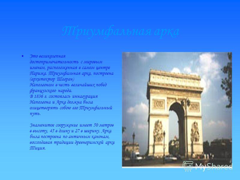 Триумфальная арка Это великолепная достопримечательность с мировым именем, расположенная в самом центре Парижа. Триумфальная арка, построена (архитектор Шагран) Наполеоном в честь величайших побед французского народа. В 1836 г. состоялась иннагурация