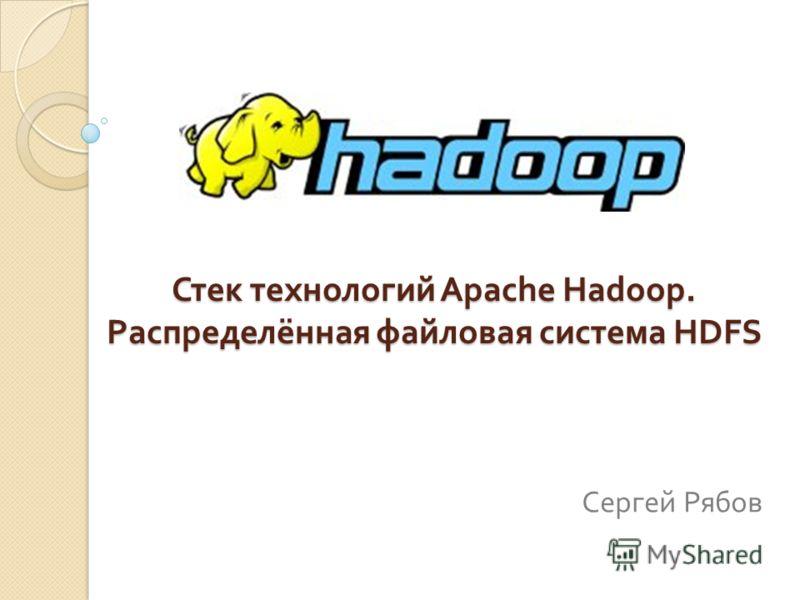 Стек технологий Apache Hadoop. Распределённая файловая система HDFS Сергей Рябов