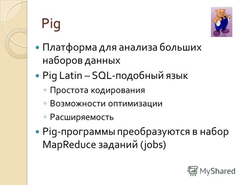 Pig Платформа для анализа больших наборов данных Pig Latin – SQL-подобный язык Простота кодирования Возможности оптимизации Расширяемость Pig-программы преобразуются в набор MapReduce заданий (jobs)