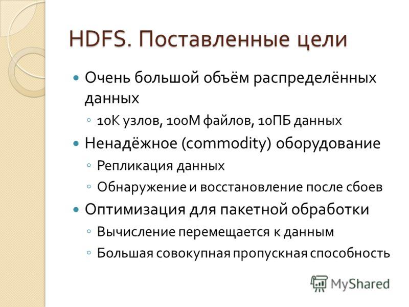 HDFS. Поставленные цели Очень большой объём распределённых данных 10К узлов, 100М файлов, 10ПБ данных Ненадёжное (commodity) оборудование Репликация данных Обнаружение и восстановление после сбоев Оптимизация для пакетной обработки Вычисление перемещ