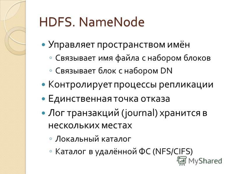 HDFS. NameNode Управляет пространством имён Связывает имя файла с набором блоков Связывает блок с набором DN Контролирует процессы репликации Единственная точка отказа Лог транзакций (journal) хранится в нескольких местах Локальный каталог Каталог в