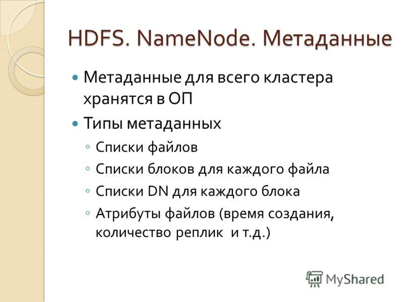 HDFS. NameNode. Метаданные Метаданные для всего кластера хранятся в ОП Типы метаданных Списки файлов Списки блоков для каждого файла Списки DN для каждого блока Атрибуты файлов (время создания, количество реплик и т.д.)