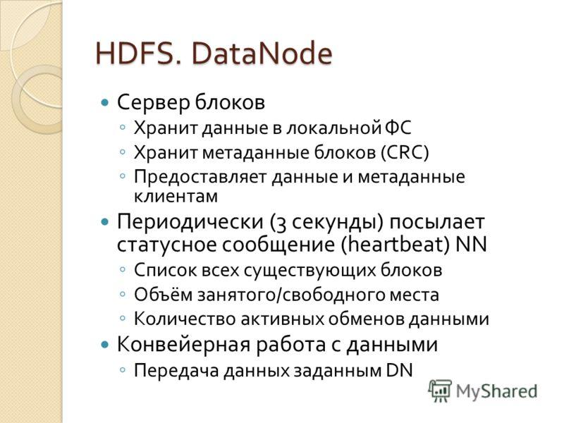 HDFS. DataNode Сервер блоков Хранит данные в локальной ФС Хранит метаданные блоков (CRC) Предоставляет данные и метаданные клиентам Периодически (3 секунды) посылает статусное сообщение (heartbeat) NN Список всех существующих блоков Объём занятого/св