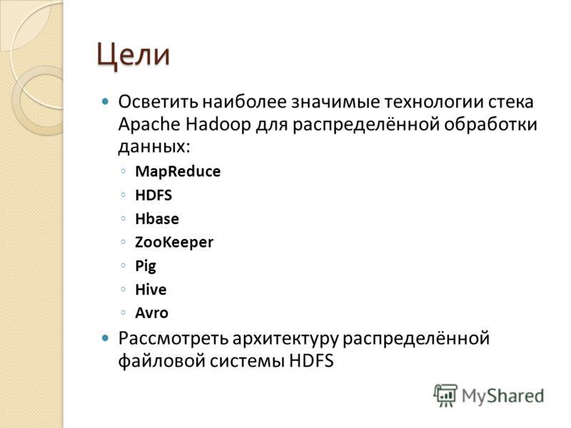 Цели Осветить наиболее значимые технологии стека Apache Hadoop для распределённой обработки данных: MapReduce HDFS Hbase ZooKeeper Pig Hive Avro Рассмотреть архитектуру распределённой файловой системы HDFS
