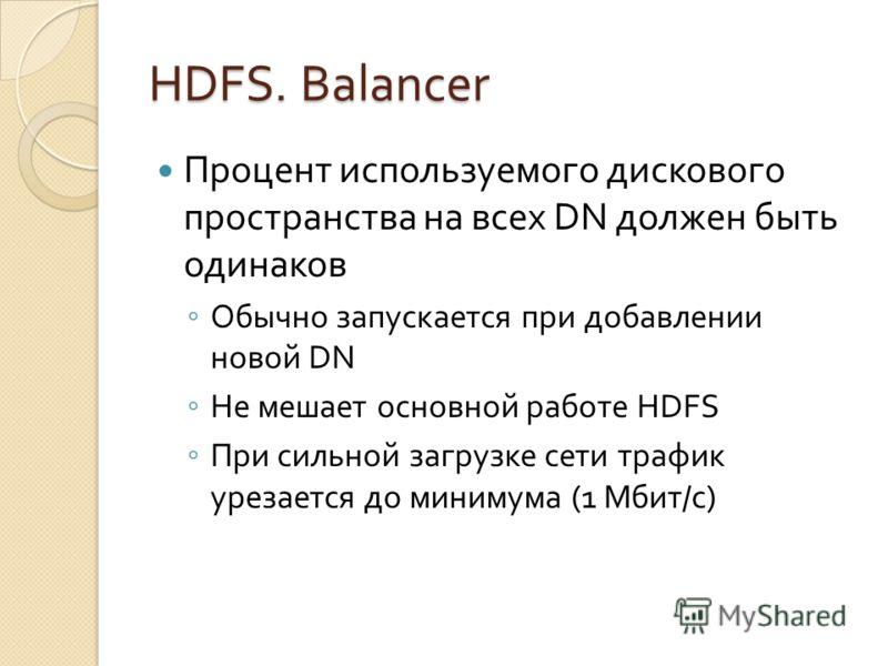 HDFS. Balancer Процент используемого дискового пространства на всех DN должен быть одинаков Обычно запускается при добавлении новой DN Не мешает основной работе HDFS При сильной загрузке сети трафик урезается до минимума (1 Мбит/с)