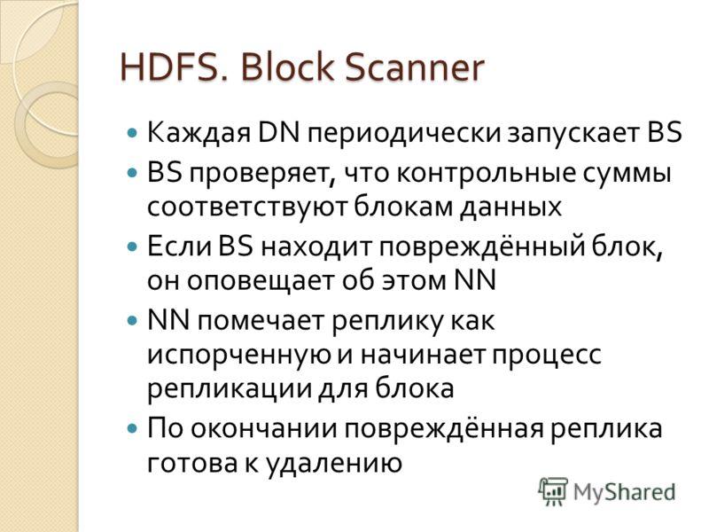 HDFS. Block Scanner Каждая DN периодически запускает BS BS проверяет, что контрольные суммы соответствуют блокам данных Если BS находит повреждённый блок, он оповещает об этом NN NN помечает реплику как испорченную и начинает процесс репликации для б