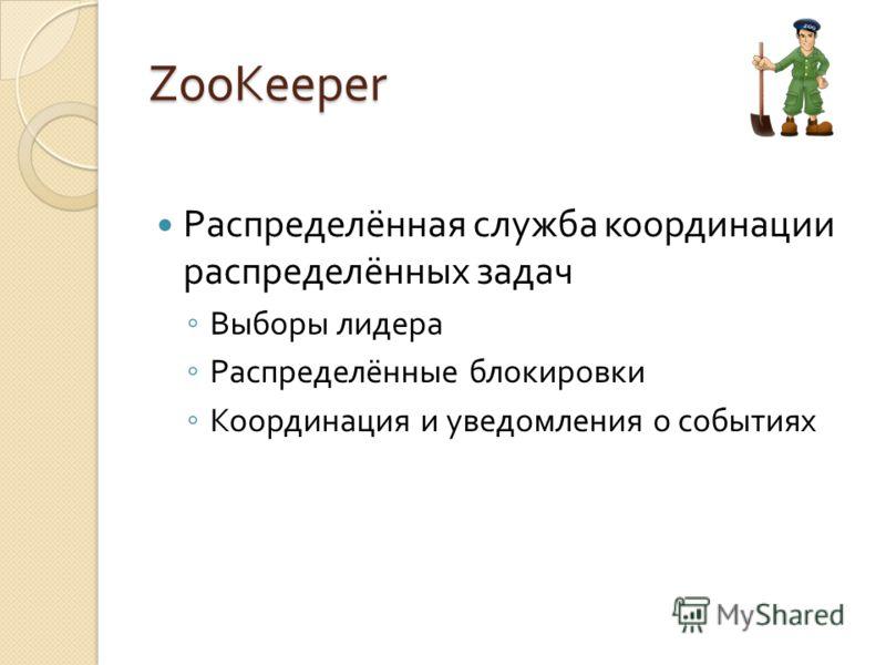 ZooKeeper Распределённая служба координации распределённых задач Выборы лидера Распределённые блокировки Координация и уведомления о событиях