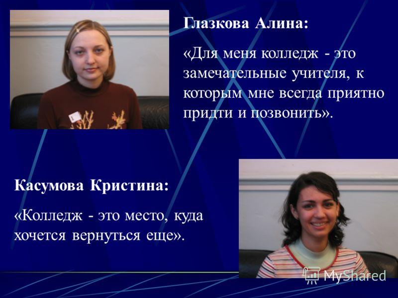 Глазкова Алина: «Для меня колледж - это замечательные учителя, к которым мне всегда приятно придти и позвонить». Касумова Кристина: «Колледж - это место, куда хочется вернуться еще».