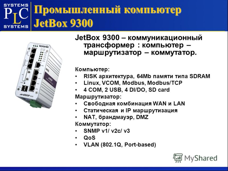 JetBox 9300 – коммуникационный трансформер : компьютер – маршрутизатор – коммутатор. Компьютер: RISK архитектура, 64Mb памяти типа SDRAM Linux, VCOM, Modbus, Modbus/TCP 4 COM, 2 USB, 4 DI/DO, SD card Маршрутизатор: Свободная комбинация WAN и LAN Стат