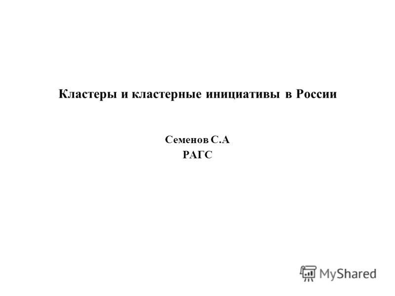 Кластеры и кластерные инициативы в России Семенов С.А РАГС