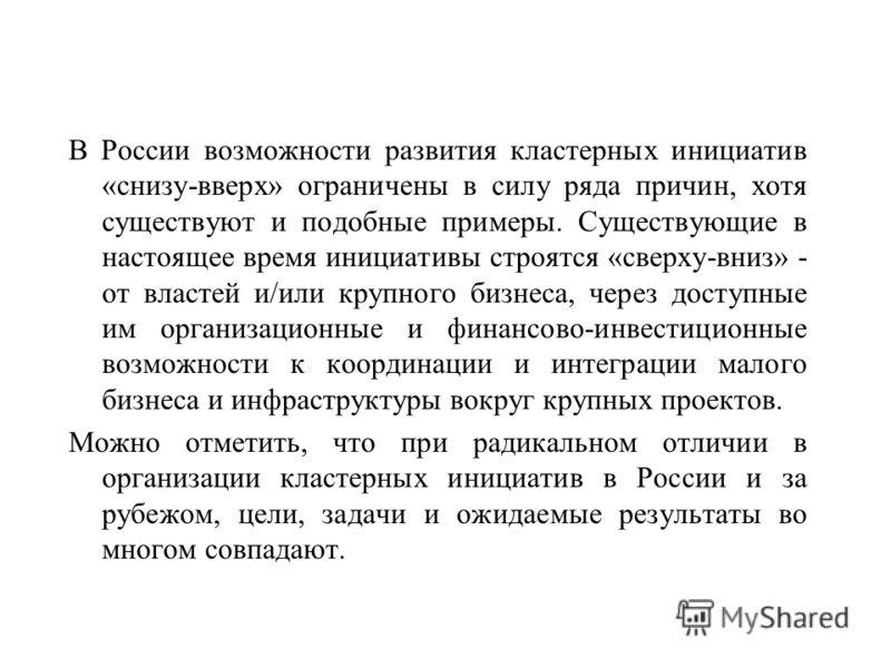 В России возможности развития кластерных инициатив «снизу-вверх» ограничены в силу ряда причин, хотя существуют и подобные примеры. Существующие в настоящее время инициативы строятся «сверху-вниз» - от властей и/или крупного бизнеса, через доступные
