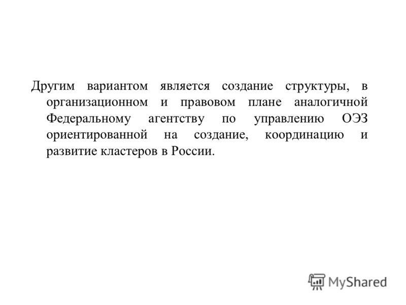 Другим вариантом является создание структуры, в организационном и правовом плане аналогичной Федеральному агентству по управлению ОЭЗ ориентированной на создание, координацию и развитие кластеров в России.