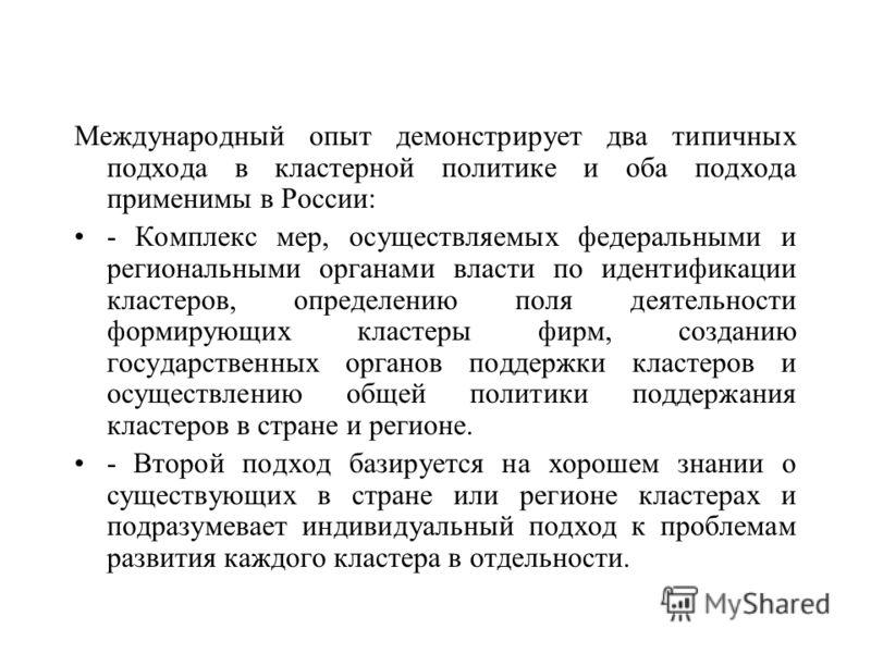 Международный опыт демонстрирует два типичных подхода в кластерной политике и оба подхода применимы в России: - Комплекс мер, осуществляемых федеральными и региональными органами власти по идентификации кластеров, определению поля деятельности формир