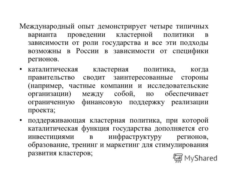 Международный опыт демонстрирует четыре типичных варианта проведении кластерной политики в зависимости от роли государства и все эти подходы возможны в России в зависимости от специфики регионов. каталитическая кластерная политика, когда правительств