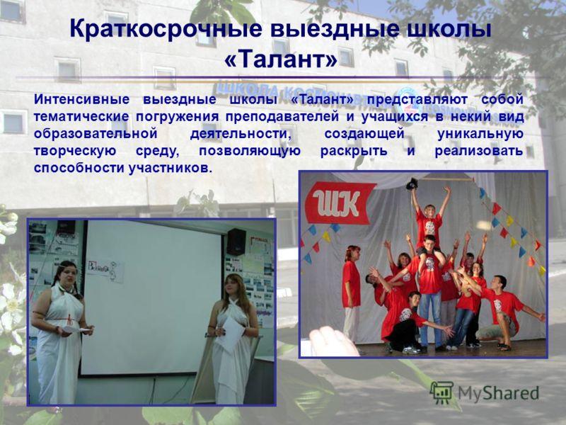 Краткосрочные выездные школы «Талант» Интенсивные выездные школы «Талант» представляют собой тематические погружения преподавателей и учащихся в некий вид образовательной деятельности, создающей уникальную творческую среду, позволяющую раскрыть и реа
