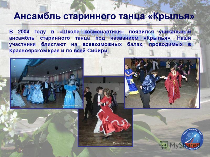 Ансамбль старинного танца «Крылья» В 2004 году в «Школе космонавтики» появился уникальный ансамбль старинного танца под названием «Крылья». Наши участники блистают на всевозможных балах, проводимых в Красноярском крае и по всей Сибири.